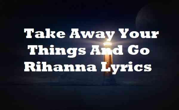 Take Away Your Things And Go Rihanna Lyrics