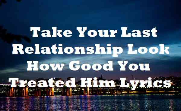 Take Your Last Relationship Look How Good You Treated Him Lyrics