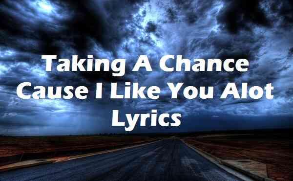 Taking A Chance Cause I Like You Alot Lyrics