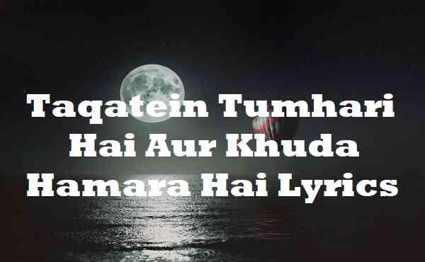 Taqatein Tumhari Hai Aur Khuda Hamara Hai Lyrics