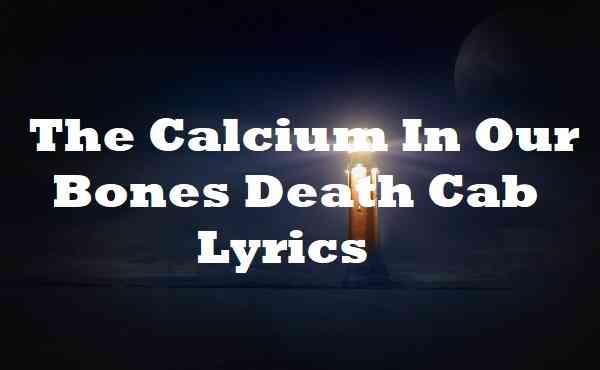 The Calcium In Our Bones Death Cab Lyrics
