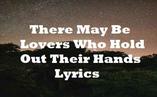 There May Be Lovers Who Hold Out Their Hands Lyrics