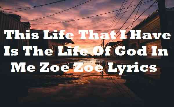 This Life That I Have Is The Life Of God In Me Zoe Zoe Lyrics