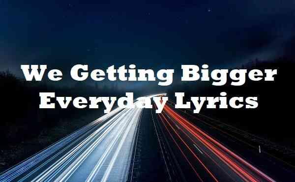 We Getting Bigger Everyday Lyrics