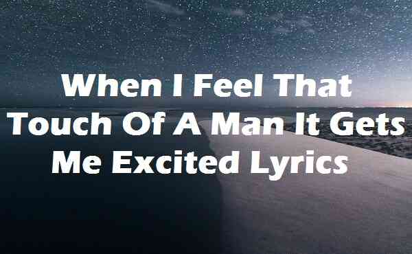 When I Feel That Touch Of A Man It Gets Me Excited Lyrics