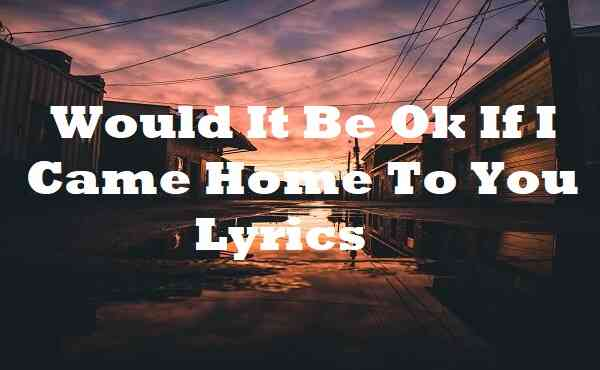 Would It Be Ok If I Came Home To You Lyrics