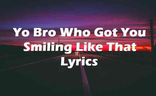Yo Bro Who Got You Smiling Like That Lyrics