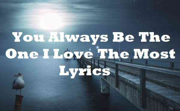 You Always Be The One I Love The Most Lyrics