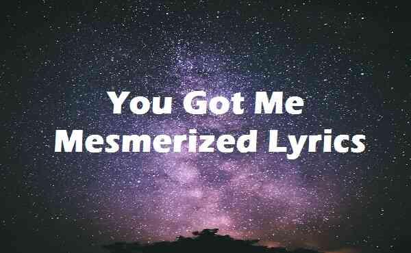 You Got Me Mesmerized Lyrics