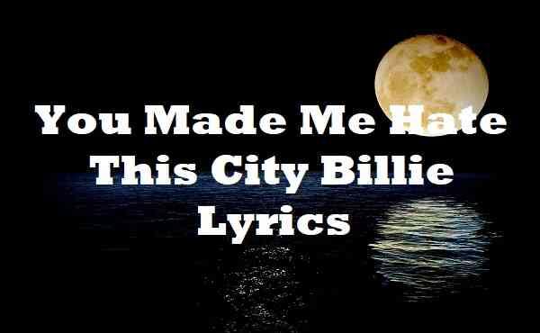 You Made Me Hate This City Billie Lyrics