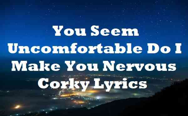 You Seem Uncomfortable Do I Make You Nervous Corky Lyrics