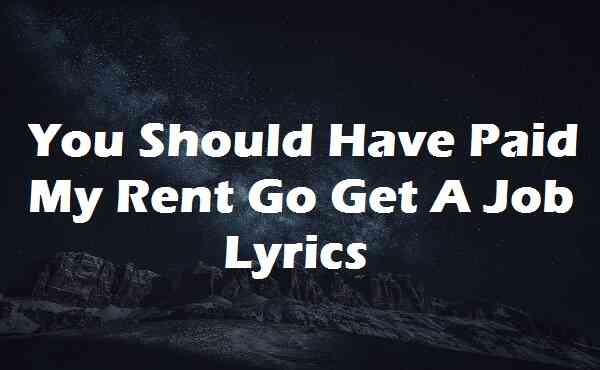 You Should Have Paid My Rent Go Get A Job Lyrics