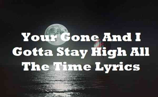 Your Gone And I Gotta Stay High All The Time Lyrics