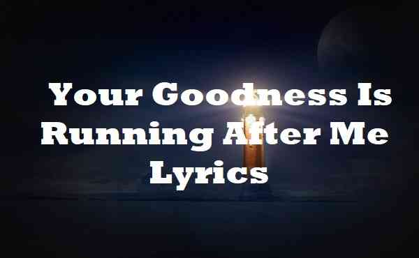 Your Goodness Is Running After Me Lyrics