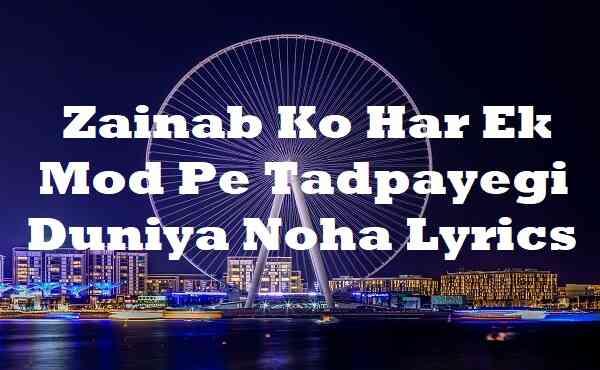 Zainab Ko Har Ek Mod Pe Tadpayegi Duniya Noha Lyrics