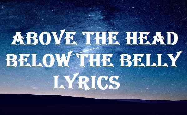 Above The Head Below The Belly Lyrics