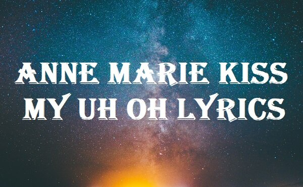 Anne Marie Kiss My Uh Oh Lyrics
