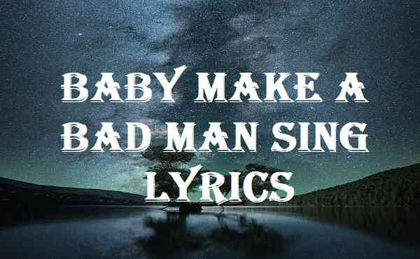Baby Make A Bad Man Sing Lyrics