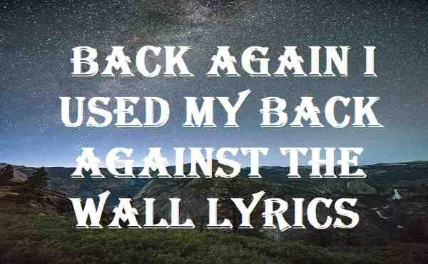 Back Again I Used My Back Against The Wall Lyrics