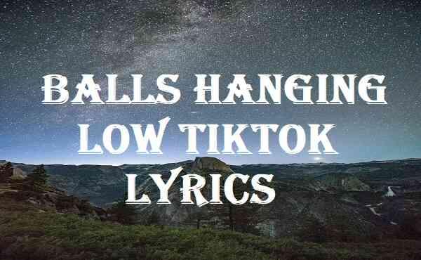 Balls Hanging Low Tiktok Lyrics
