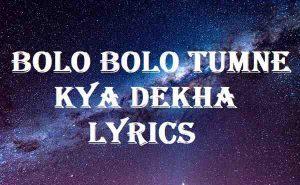 Bolo Bolo Tumne Kya Dekha Lyrics