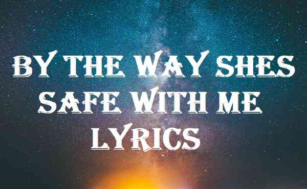By The Way Shes Safe With Me Lyrics