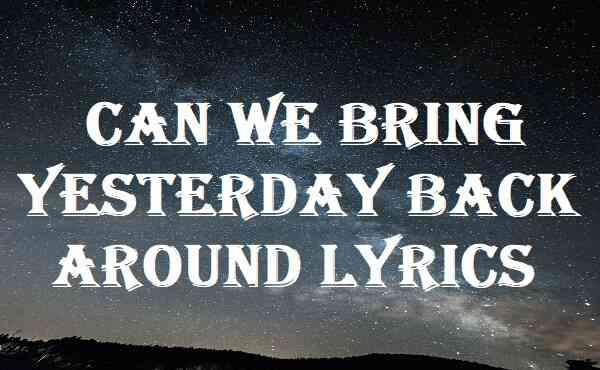 Can We Bring Yesterday Back Around Lyrics
