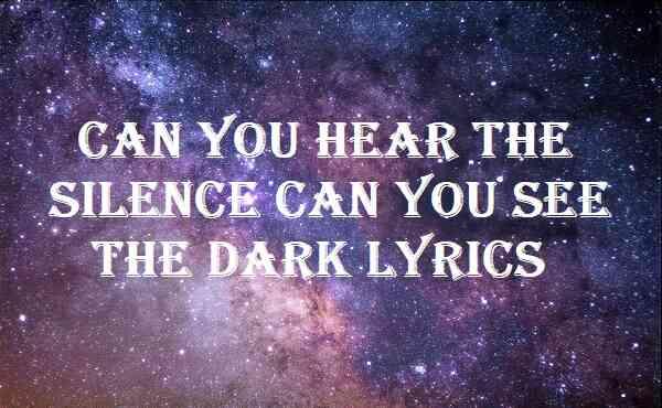 Can You Hear The Silence Can You See The Dark Lyrics