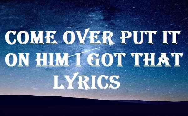 Come Over Put It On Him I Got That Lyrics