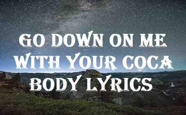 Go Down On Me With Your Coca Body Lyrics