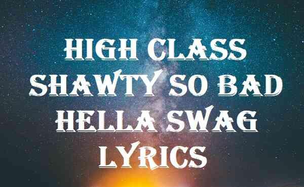 High Class Shawty So Bad Hella Swag Lyrics