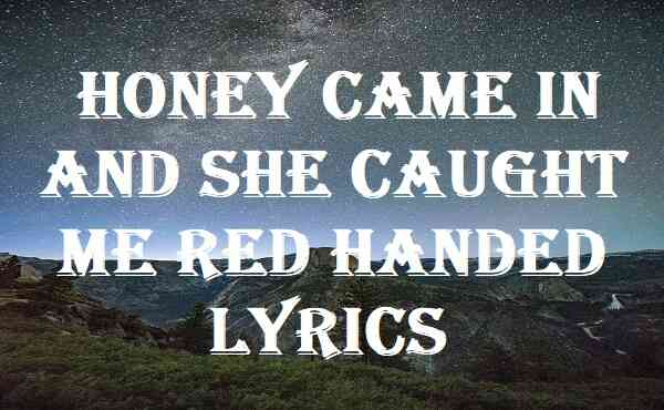 Honey Came In And She Caught Me Red Handed Lyrics