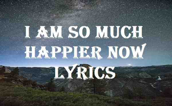 I Am So Much Happier Now Lyrics