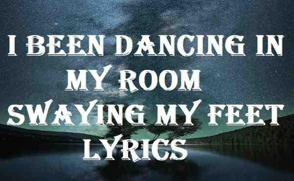 I Been Dancing In My Room Swaying My Feet Lyrics