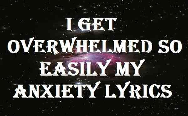 I Get Overwhelmed So Easily My Anxiety Lyrics