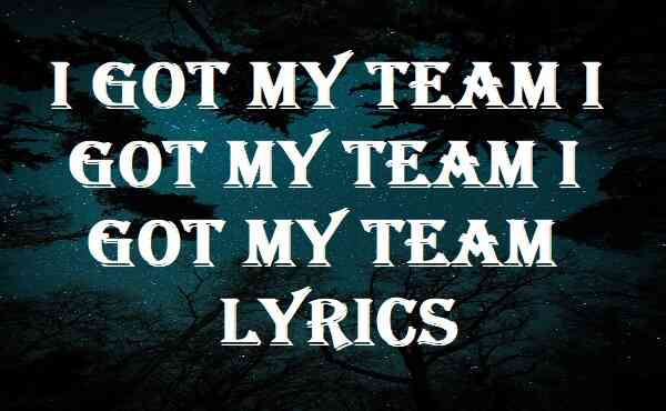 I Got My Team I Got My Team I Got My Team Lyrics
