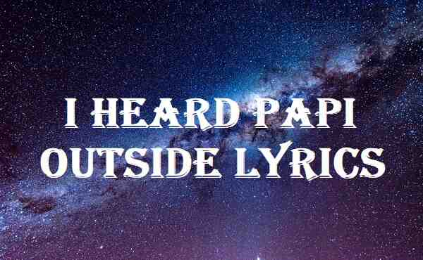 I Heard Papi Outside Lyrics