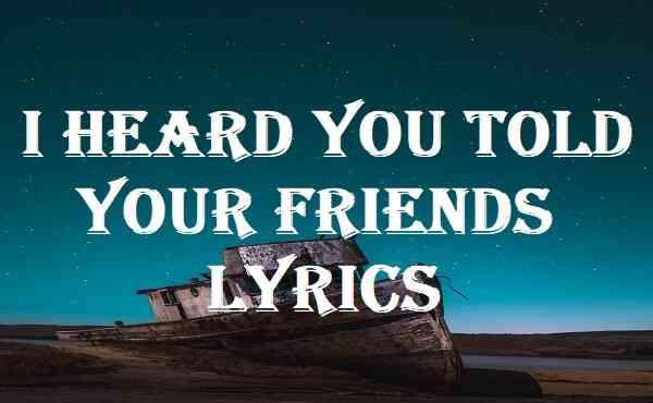 I Heard You Told Your Friends Lyrics