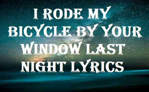 I Rode My Bicycle By Your Window Last Night Lyrics