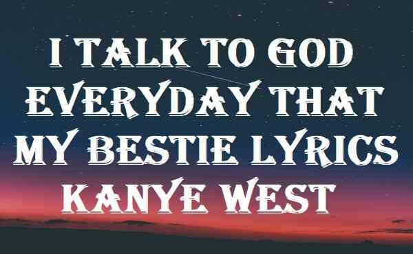 I Talk To God Everyday That My Bestie Lyrics Kanye West