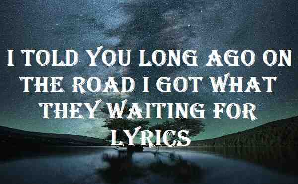 I Told You Long Ago On The Road I Got What They Waiting For Lyrics