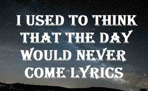 I Used To Think That The Day Would Never Come Lyrics