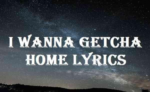 I Wanna Getcha Home Lyrics