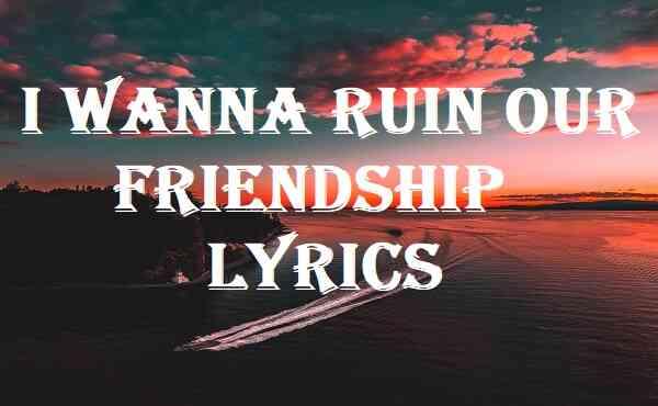 I Wanna Ruin Our Friendship Lyrics