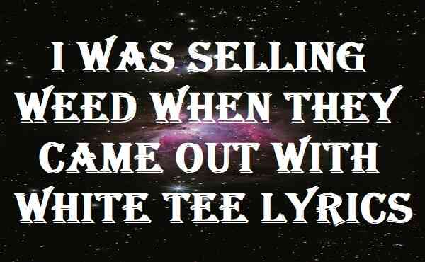 I Was Selling Weed When They Came Out With White Tee Lyrics