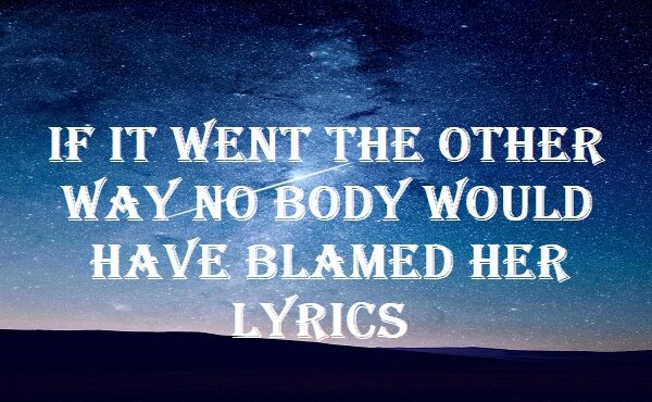 If It Went The Other Way No Body Would Have Blamed Her Lyrics
