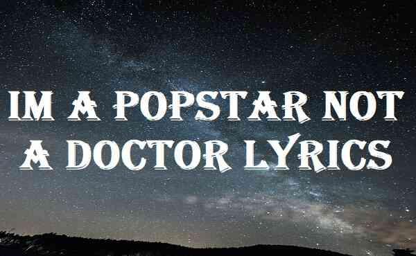 Im A Popstar Not A Doctor Lyrics