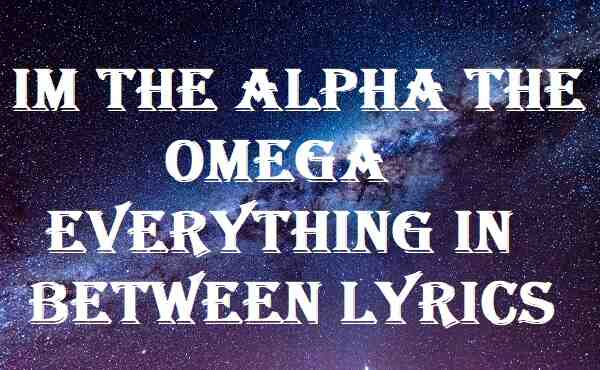 Im The Alpha The Omega Everything In Between Lyrics