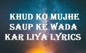 Khud Ko Mujhe Saup Ke Wada Kar Liya Lyrics