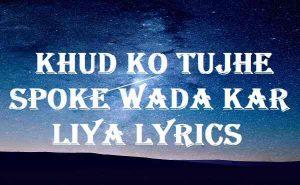 Khud Ko Tujhe Spoke Wada Kar Liya Lyrics